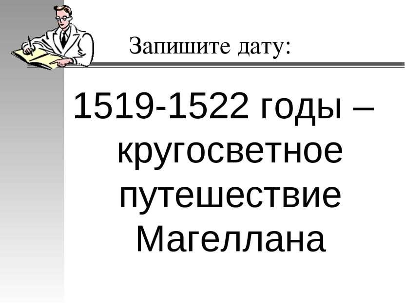 Запишите дату: 1519-1522 годы – кругосветное путешествие Магеллана