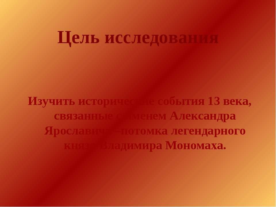 Цель исследования Изучить исторические события 13 века, связанные с именем Ал...