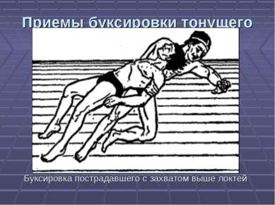 Приемы буксировки тонущего Буксировка пострадавшего с захватом выше локтей