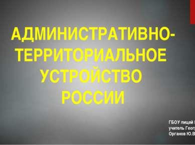 АДМИНИСТРАТИВНО-ТЕРРИТОРИАЛЬНОЕ УСТРОЙСТВО РОССИИ ГБОУ лицей №1561 учитель Ге...