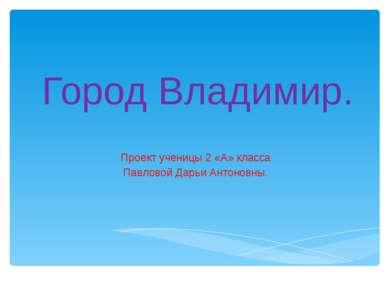 Город Владимир. Проект ученицы 2 «А» класса Павловой Дарьи Антоновны.