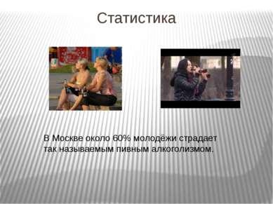 Статистика В Москве около 60% молодёжи страдает так называемым пивным алкогол...