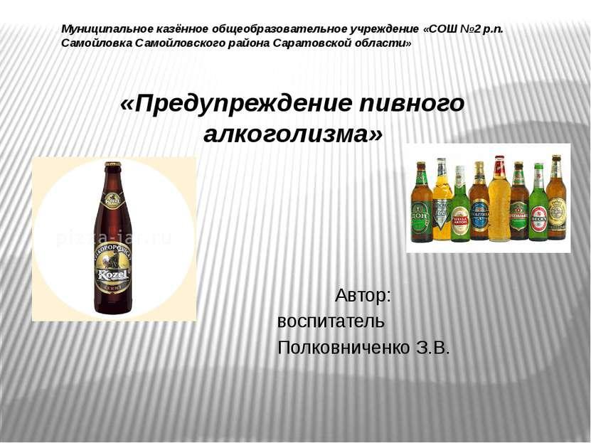 «Предупреждение пивного алкоголизма» Автор: воспитатель Полковниченко З.В. ...