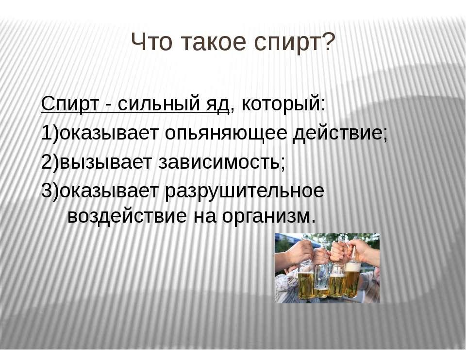 Что такое спирт? Спирт - сильный яд, который: 1)оказывает опьяняющее действие...