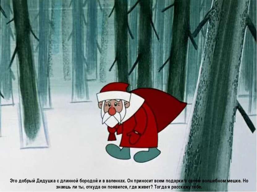 Это добрый Дедушка с длинной бородой и в валенках. Он приносит всем подарки в...