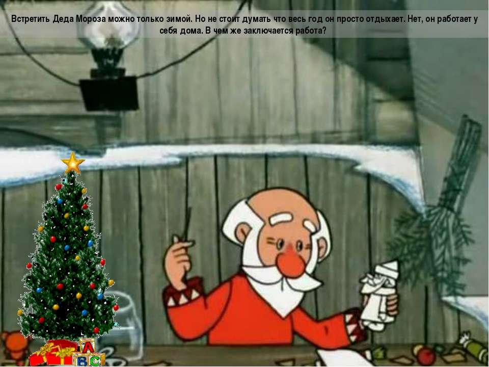 Встретить Деда Мороза можно только зимой. Но не стоит думать что весь год он ...