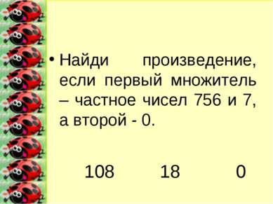 Найди произведение, если первый множитель – частное чисел 756 и 7, а второй -...
