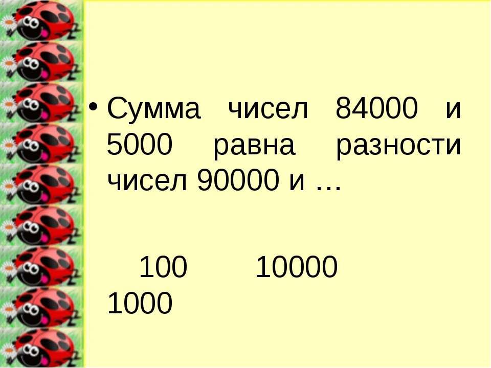 Сумма чисел 84000 и 5000 равна разности чисел 90000 и … 100 10000 1000