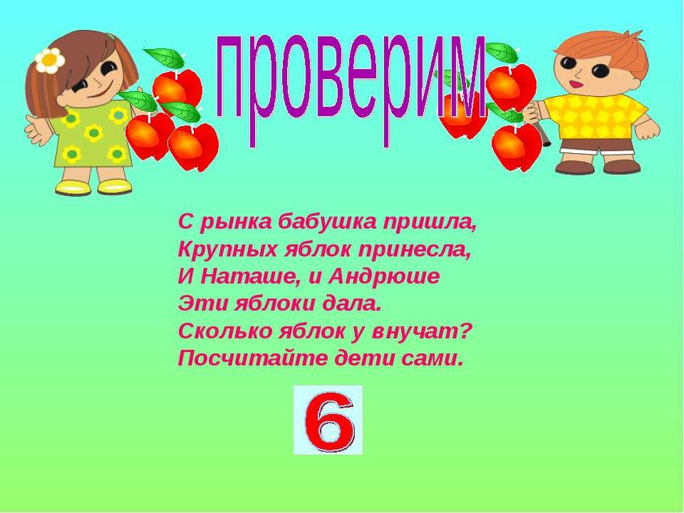 С рынка бабушка пришла, Крупных яблок принесла, И Наташе, и Андрюше Эти яблок...