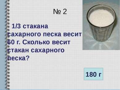 № 2 1/3 стакана сахарного песка весит 60 г. Сколько весит стакан сахарного пе...