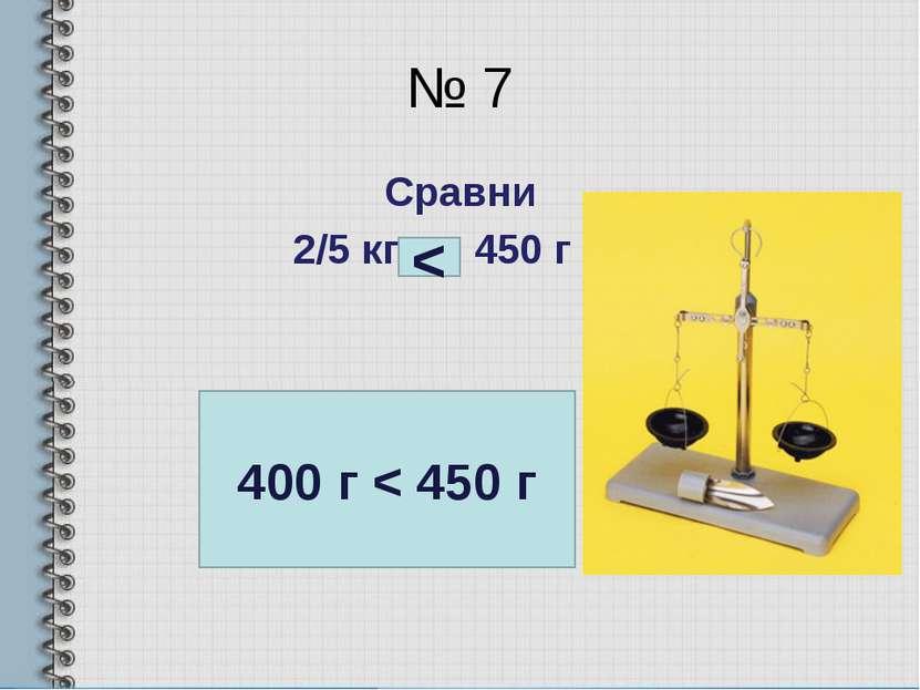 № 7 Сравни 2/5 кг … 450 г 400 г < 450 г