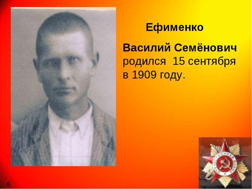 Ефименко Василий Семёнович родился 15 сентября в 1909 году. 6