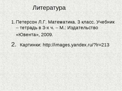 Литература Петерсон Л.Г. Математика. 3 класс. Учебник – тетрадь в 3-х ч. – М....