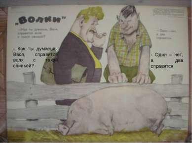 - Как ты думаешь, Вася, справится волк с такой свиньёй? - Один – нет, а два с...