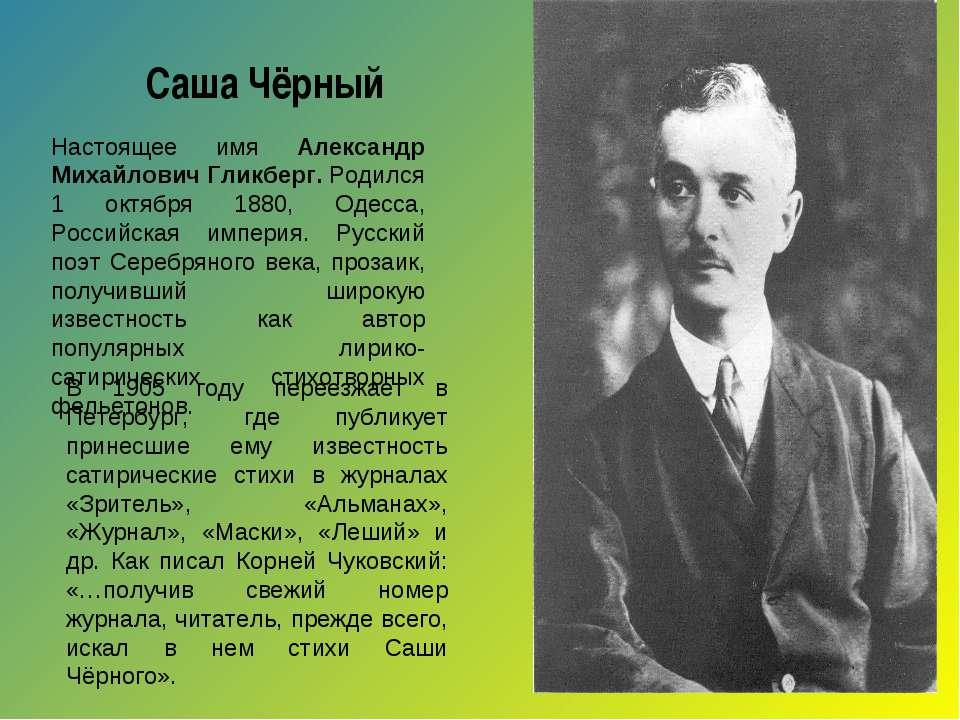 Саша Чёрный Настоящее имя Александр Михайлович Гликберг. Родился 1 октября 18...