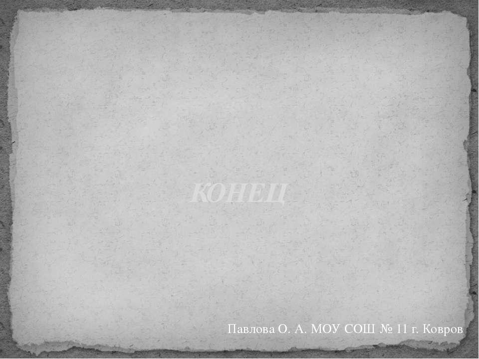 Павлова О. А. МОУ СОШ № 11 г. Ковров КОНЕЦ