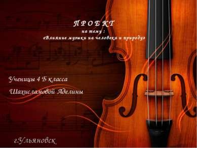 ПРОЕКТ на тему : «Влияние музыки на человека и природу» Ученицы 4 Б класса Ша...