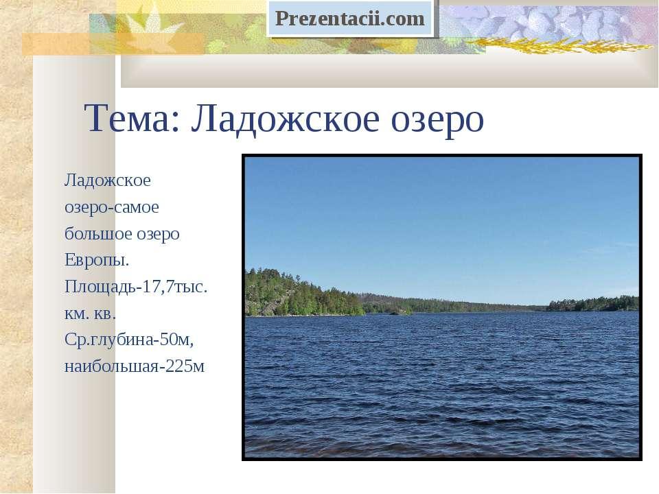 Тема: Ладожское озеро Ладожское озеро-самое большое озеро Европы. Площадь-17,...