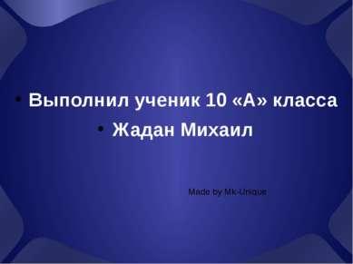 Выполнил ученик 10 «А» класса Жадан Михаил Made by Mk-Unique