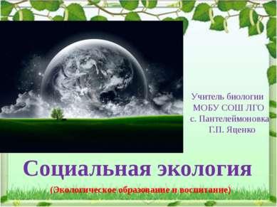Учитель биологии МОБУ СОШ ЛГО с. Пантелеймоновка Г.П. Яценко Социальная эколо...