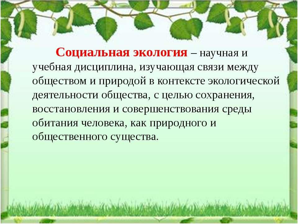 Социальная экология – научная и учебная дисциплина, изучающая связи между общ...