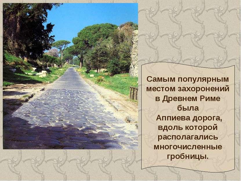 Самым популярным местом захоронений в Древнем Риме была Аппиева дорога, вдоль...