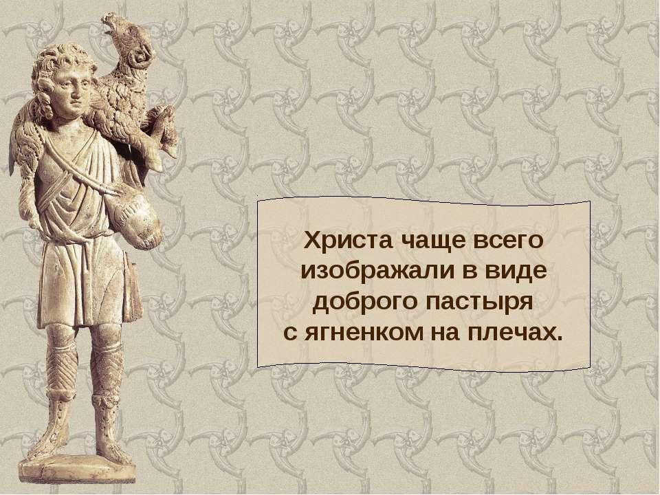 Христа чаще всего изображали в виде доброго пастыря с ягненком на плечах.