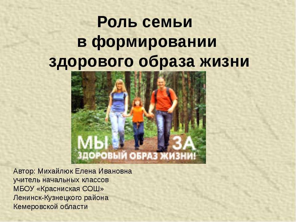 Роль семьи в формировании здорового образа жизни Автор: Михайлюк Елена Иванов...