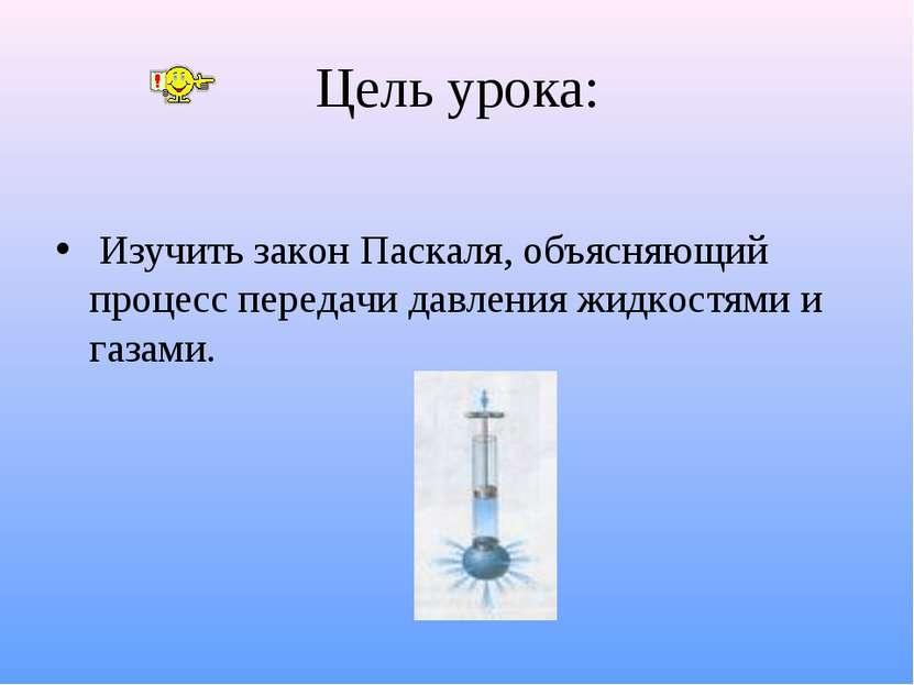Цель урока: Изучить закон Паскаля, объясняющий процесс передачи давления жидк...