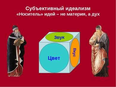 Субъективный идеализм «Носитель» идей – не материя, а дух Цвет Звук Вкус