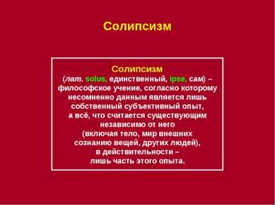 Солипсизм Солипсизм (лат. solus, единственный, ipse, сам) – философское учени...