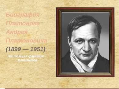 Биография Платонова Андрея Платоновича (1899 — 1951) Настоящая фамилия - Клим...