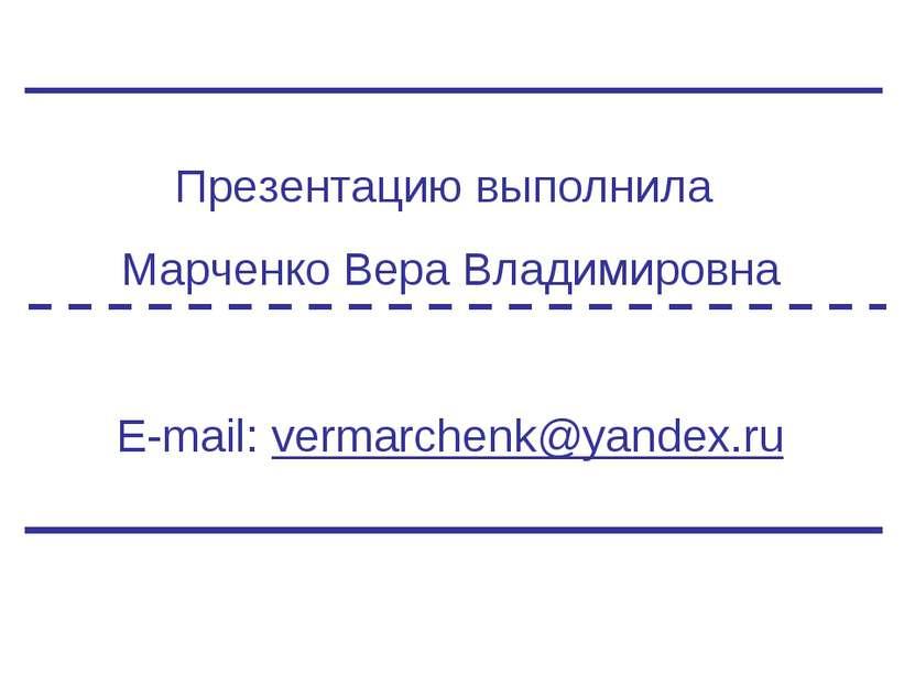Презентацию выполнила Марченко Вера Владимировна E-mail: vermarchenk@yandex.ru