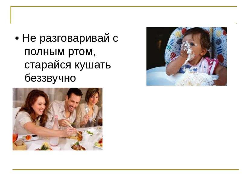 • Не разговаривай с полным ртом, старайся кушать беззвучно • Если тебе нужно ...