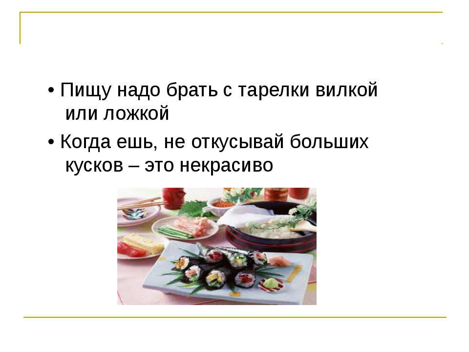 • Пищу надо брать с тарелки вилкой или ложкой • Когда ешь, не откусывай больш...
