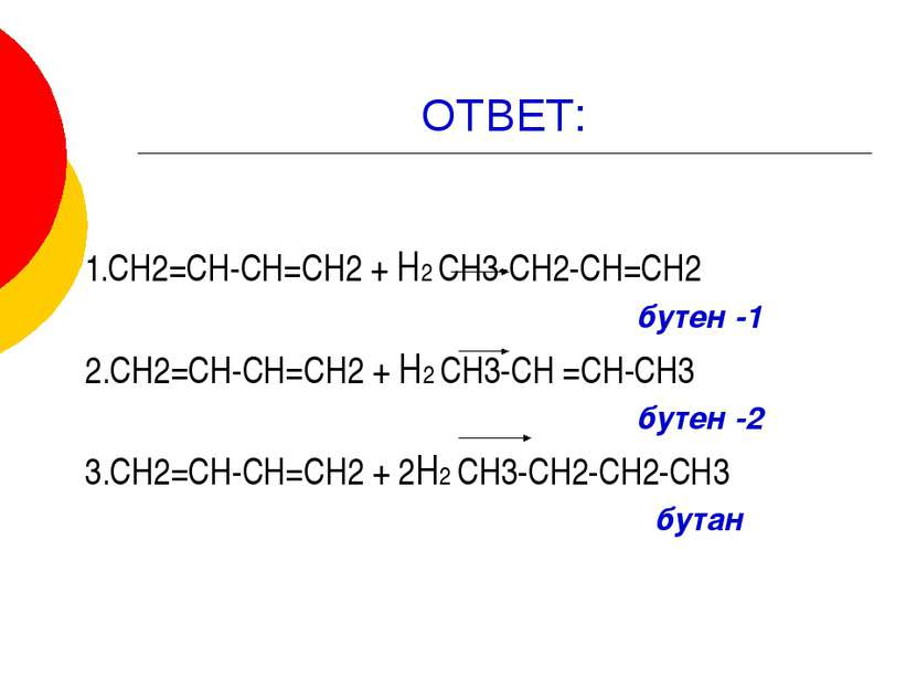 ОТВЕТ: 1.СН2=СН-СН=СН2 + Н2 СН3-СН2-СН=СН2 бутен -1 2.СН2=СН-СН=СН2 + Н2 СН3-...