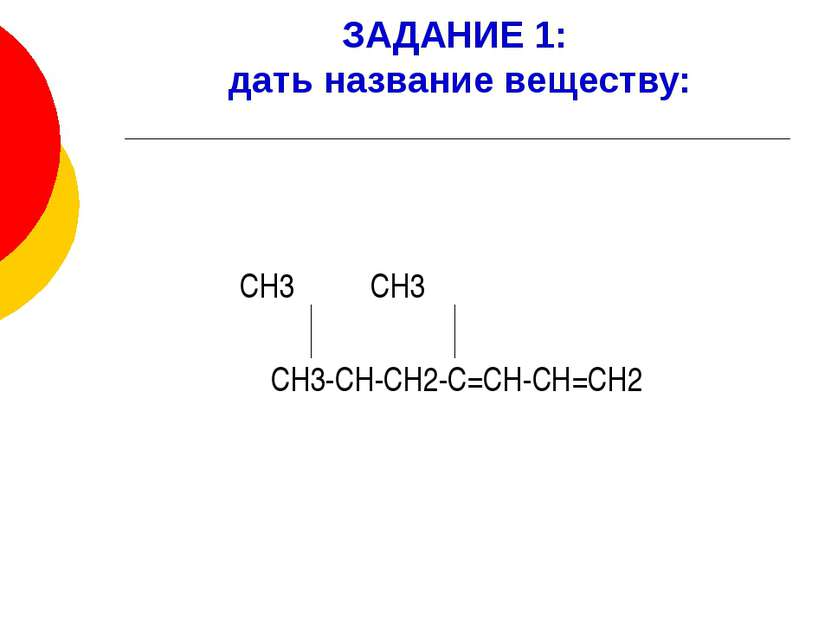 ЗАДАНИЕ 1: дать название веществу: СН3 СН3 СН3-СН-СН2-С=СН-СН=СН2
