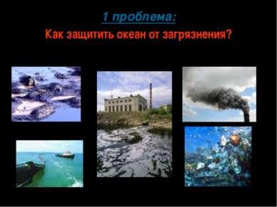 1 проблема: Как защитить океан от загрязнения?