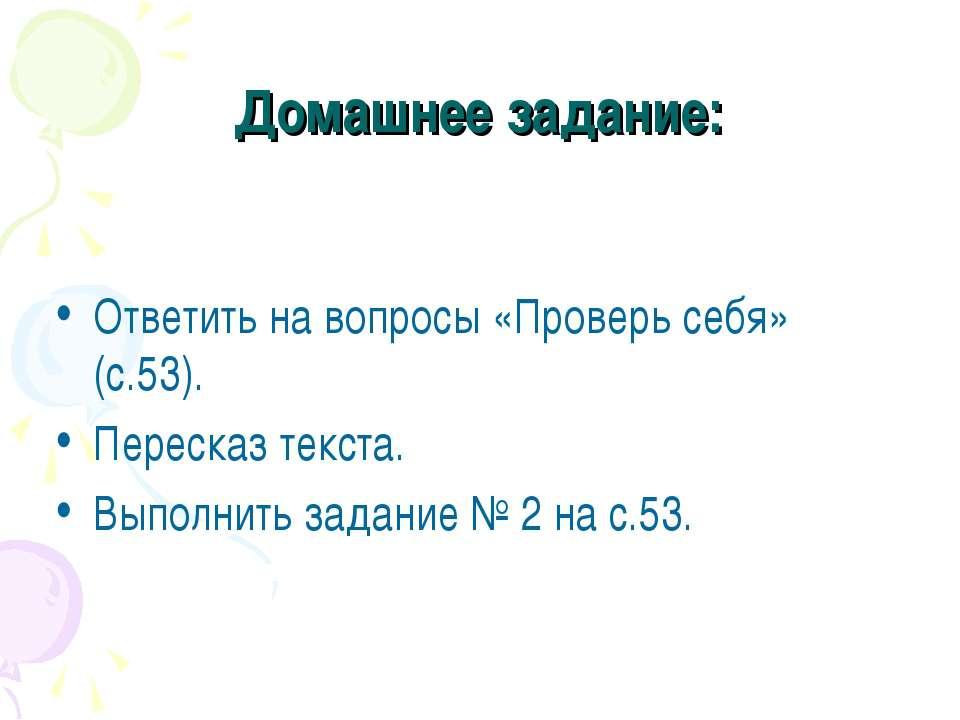 Домашнее задание: Ответить на вопросы «Проверь себя» (с.53). Пересказ текста....