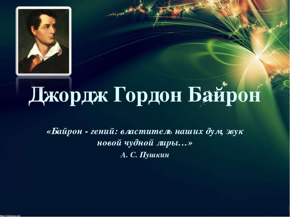 Джордж Гордон Байрон «Байрон - гений: властитель наших дум, звук новой чудной...