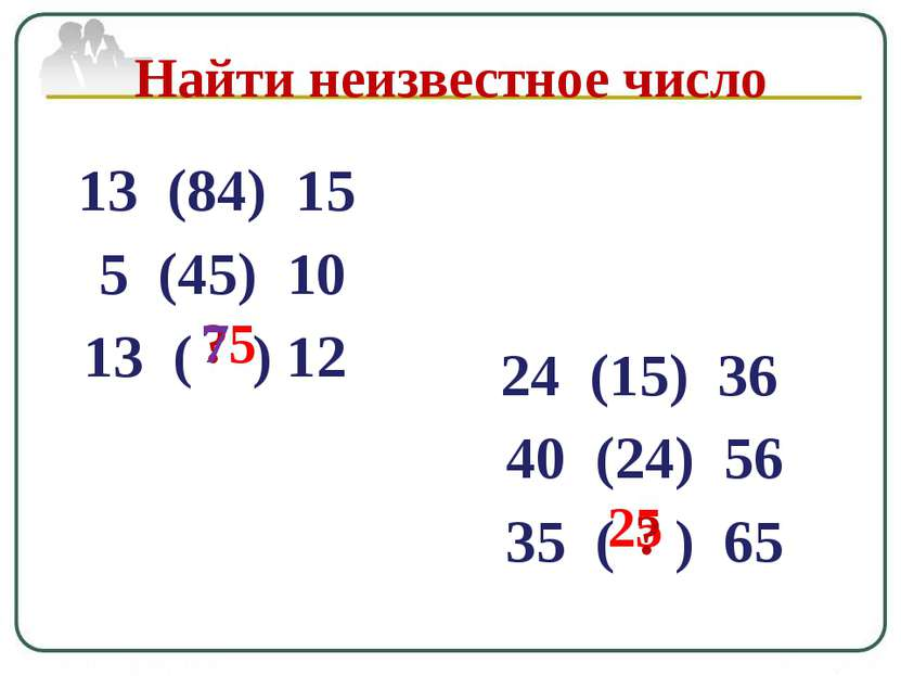 13 (84) 15 5 (45) 10 13 ( ) 12 ? Найти неизвестное число 75 24 (15) 36 40 (24...