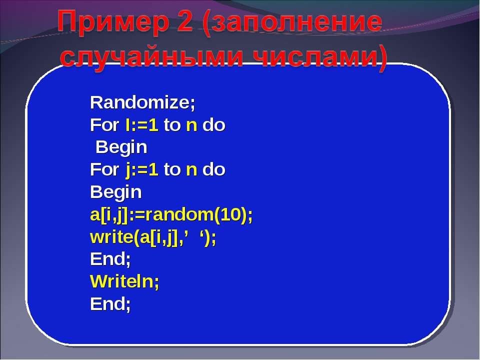 Randomize; For I:=1 to n do Begin For j:=1 to n do Begin a[i,j]:=random(10); ...