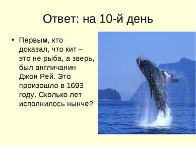 Ответ: на 10-й день Первым, кто доказал, что кит – это не рыба, а зверь, был ...