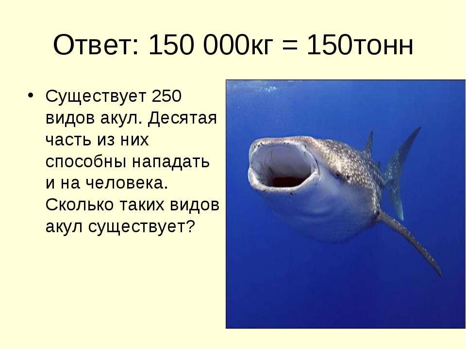 Ответ: 150 000кг = 150тонн Существует 250 видов акул. Десятая часть из них сп...