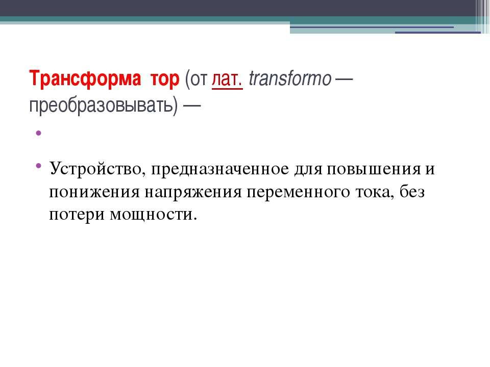 Трансформа тор (от лат.transformo— преобразовывать)— Устройство, предназна...
