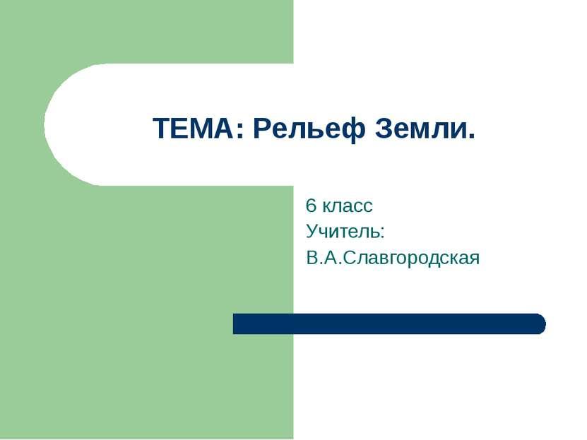 ТЕМА: Рельеф Земли. 6 класс Учитель: В.А.Славгородская