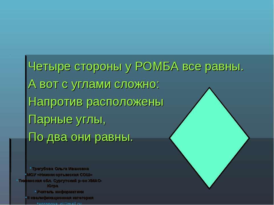 Четыре стороны у РОМБА все равны. А вот с углами сложно: Напротив расположены...