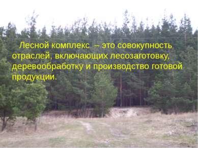 Лесной комплекс – это совокупность отраслей, включающих лесозаготовку, дерево...