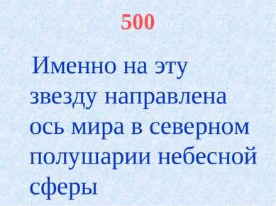 500 Именно на эту звезду направлена ось мира в северном полушарии небесной сферы