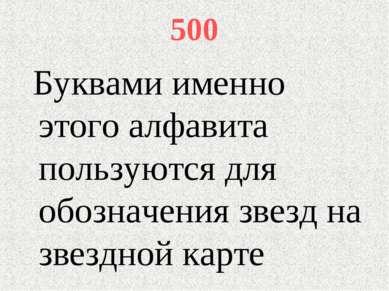 500 Буквами именно этого алфавита пользуются для обозначения звезд на звездно...